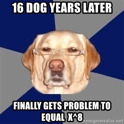 Racist Dawg - 16 dog years later  finally gets problem to equal  x^8