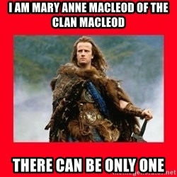 Highlander - I AM MARY ANNE MACLEOD OF THE CLAN MACLEOD THERE CAN BE ONLY ONE