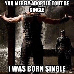 Bane Let the Games Begin - You merely adopted tout be single I was born single