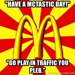 """McDonalds Peeves - """"Have a mctastic day!"""" """"Go play in traffic you pleb."""""""