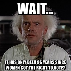 Back To The Future Doctor - WAIT... IT HAS ONLY BEEN 96 years since women got the right to vote?