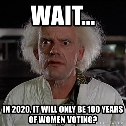 Back To The Future Doctor - WAIT... IN 2020, it will only be 100 years of women voting?