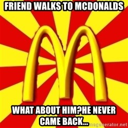 McDonalds Peeves - Friend walks to mcdonalds What about him?He never came back...