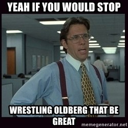 Yeeah..If you could just go ahead and...etc - Yeah if you would stop wrestling oldberg that be great