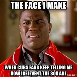 Kevin hart too - the face i make when cubs fans keep telling me how irelevent the sox are