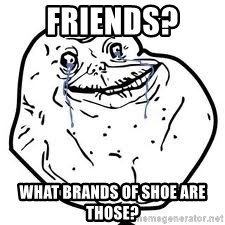 forever alone 2 - Friends?  What brands of shoe are those?