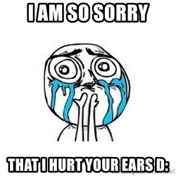 crying - I am so sorry that i hurt your ears D: