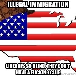 Scumbag America - illegal immigration liberals so blind, they don't have a fucking clue