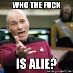 Why the fuck - Who the fuck is alie?