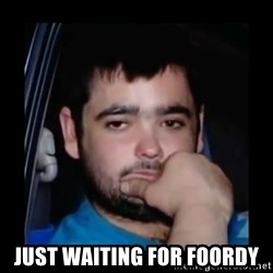 just waiting for a mate -  Just waiting for Foordy