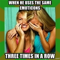Laughing Girls  - When he uses the same emoticons Three times in a row