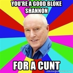 Alf Stewart - You're a good bloke Shannon  For a cunt