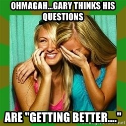 """Laughing Girls  - OHMAGAH...GARY THINKS HIS QUESTIONS ARE """"GETTING BETTER...."""""""