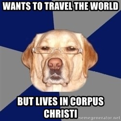 Racist Dawg - wants to travel the world  but lives in Corpus Christi