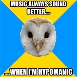 Bipolar Owl - Music always sound better.... ....when I'm hypomanic