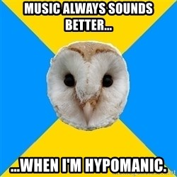 Bipolar Owl - Music always sounds better... ...when I'm hypomanic.