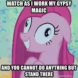 Crazy Pinkie Pie - watch as i work my gypsy magic and you cannot do anything but stand there
