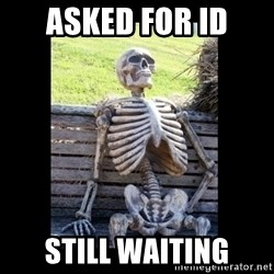 Still Waiting - Asked for ID Still waiting