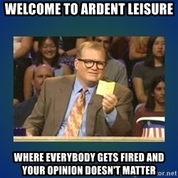 drew carey - Welcome to Ardent Leisure Where everybody gets fired and your opinion doesn't matter
