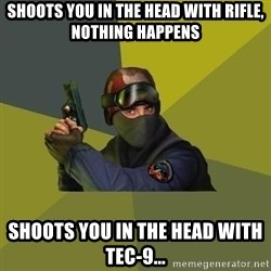 Counter Strike - Shoots you in the head with rifle, nothing happens Shoots you in the head with tec-9...