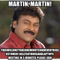 Typical Indian guy - Martin, Martin! Thiswillonlytakeoneminuteihaveverybigcustomer! Delltenthousandlaptops, meeting in 5 minutes please join