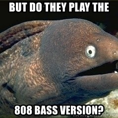 Bad Joke Eel v2.0 - But do they play the 808 bass version?