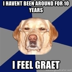 Racist Dawg - I havent been around for 10 years I feel graet