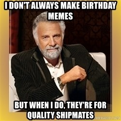 XX beer guy - I don't always make birthday memes but when i do, they're for quality shipmates
