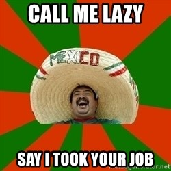 Mexico - call me lazy say i took your job