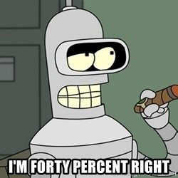 Typical Bender -  I'm forty percent right