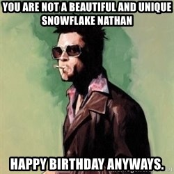 Tyler Durden 2 - you are not a beautiful and unique snowflake nathan happy birthday anyways.