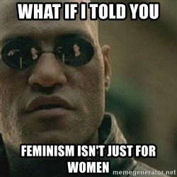 Scumbag Morpheus - what if i told you feminism isn't just for women