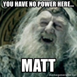 you have no power here - YOu have no power here... Matt