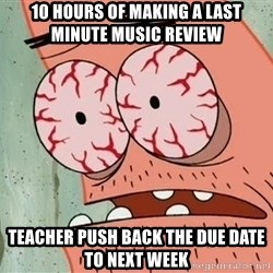 Patrick - 10 hours of making a last minute music review Teacher push back the due date to next week