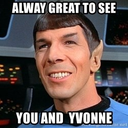 smiling spock - Alway great to see  You and  Yvonne