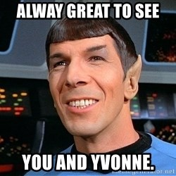 smiling spock - Alway great to see  You and Yvonne.