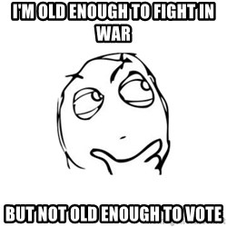 thinking guy - I'M OLD ENOUGH TO FIGHT IN WAR BUT NOT OLD ENOUGH TO VOTE