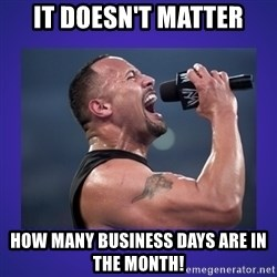 The Rock Catchphrase - IT doesn't matter How many business days are in the month!