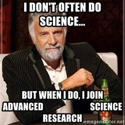 Most Interesting Man - I DON'T OFTEN DO SCIENCE... BUT WHEN I DO, I JOIN ADVANCED                           SCIENCE RESEARCH