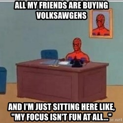 """Spidermandesk - all my friends are buying volksawgens and i'm just sitting here like, """"my focus isn't fun at all..."""""""