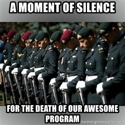 Moment Of Silence - A moment of silence  for the death of our awesome program
