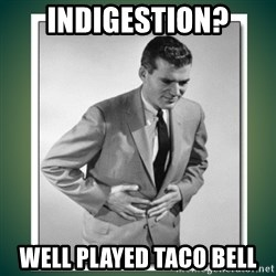 well played - indigestion? well played taco bell
