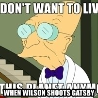 I Dont Want To Live On This Planet Anymore -  When Wilson shoots gatsby