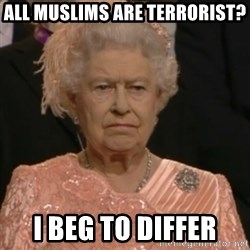 Queen Elizabeth Is Not Impressed  - All muslims are terrorist? i beg to differ