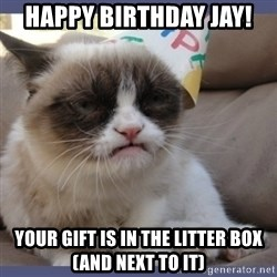 Birthday Grumpy Cat - Happy Birthday Jay! Your gift is in the litter box (and next to it)