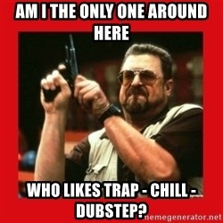 Angry Walter With Gun - Am I the only one around here Who likes trap - chill - dubstep?