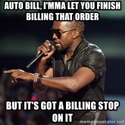 Kanye - Auto bill, I'mma let you finish billing that order  But it's got a billing stop on it