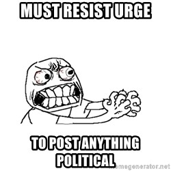 MUST RESIST - Must Resist urge to post anything political