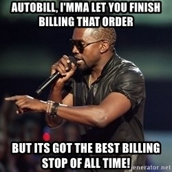 Kanye - autobill, I'mma let you finish billing that order But its got the best billing stop of all time!