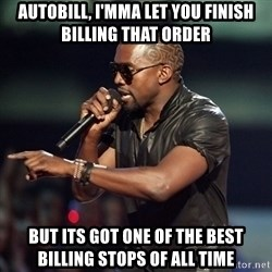 Kanye - Autobill, I'mma let you finish billing that order  but its got one of the best billing stops of all time